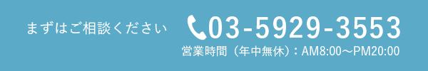 まずはご相談ください。 電話番号03-5929-3553 営業時間(年中無休)AM8:00〜PM20:00